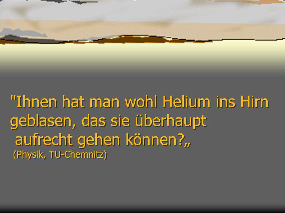 """Ihnen hat man wohl Helium ins Hirn geblasen, das sie überhaupt aufrecht gehen können """" (Physik, TU-Chemnitz)"""