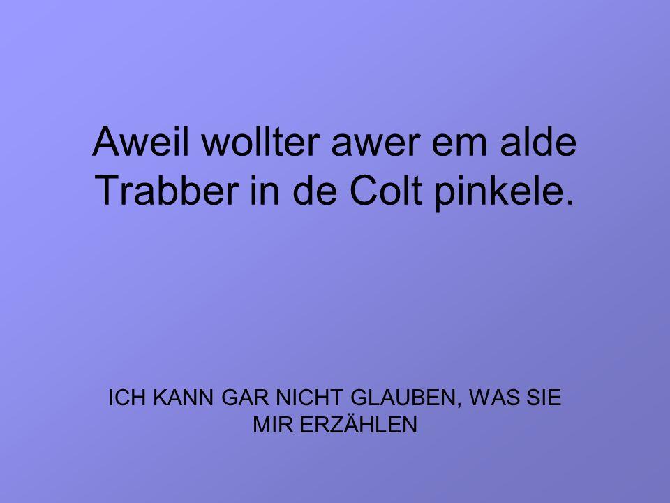 Aweil wollter awer em alde Trabber in de Colt pinkele.