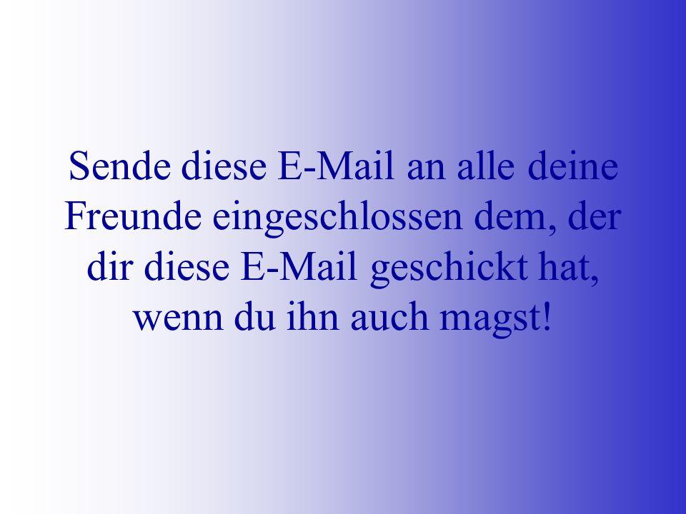 Sende diese E-Mail an alle deine Freunde eingeschlossen dem, der dir diese E-Mail geschickt hat, wenn du ihn auch magst!