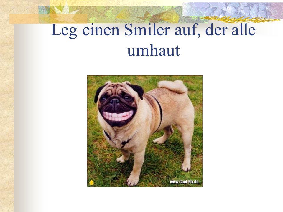 Leg einen Smiler auf, der alle umhaut