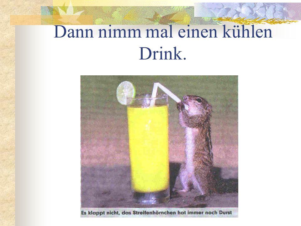 Dann nimm mal einen kühlen Drink.