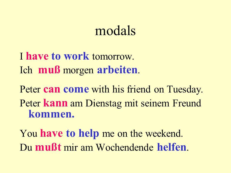 modals I have to work tomorrow. Ich muß morgen arbeiten.