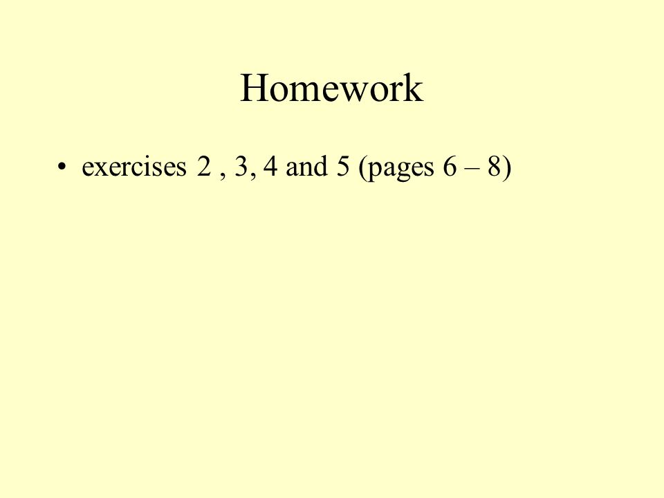 Homework exercises 2 , 3, 4 and 5 (pages 6 – 8)