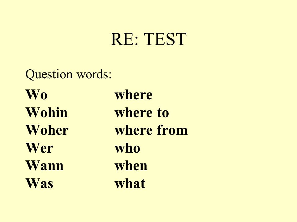 RE: TEST Wo where Wohin where to Woher where from Wer who Wann when