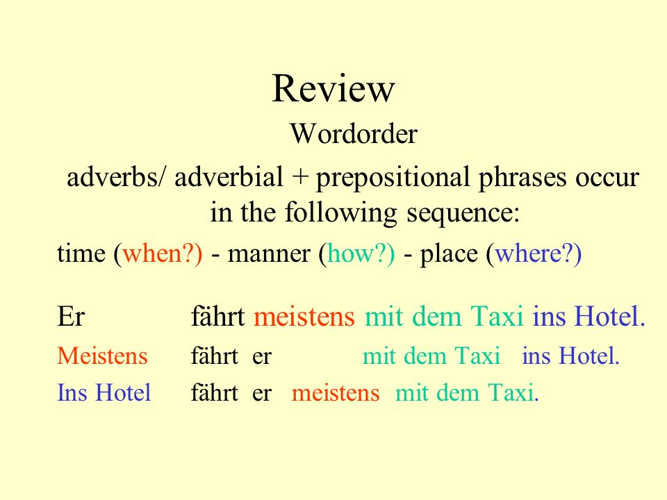 Review Wordorder. adverbs/ adverbial + prepositional phrases occur in the following sequence: time (when ) - manner (how ) - place (where )