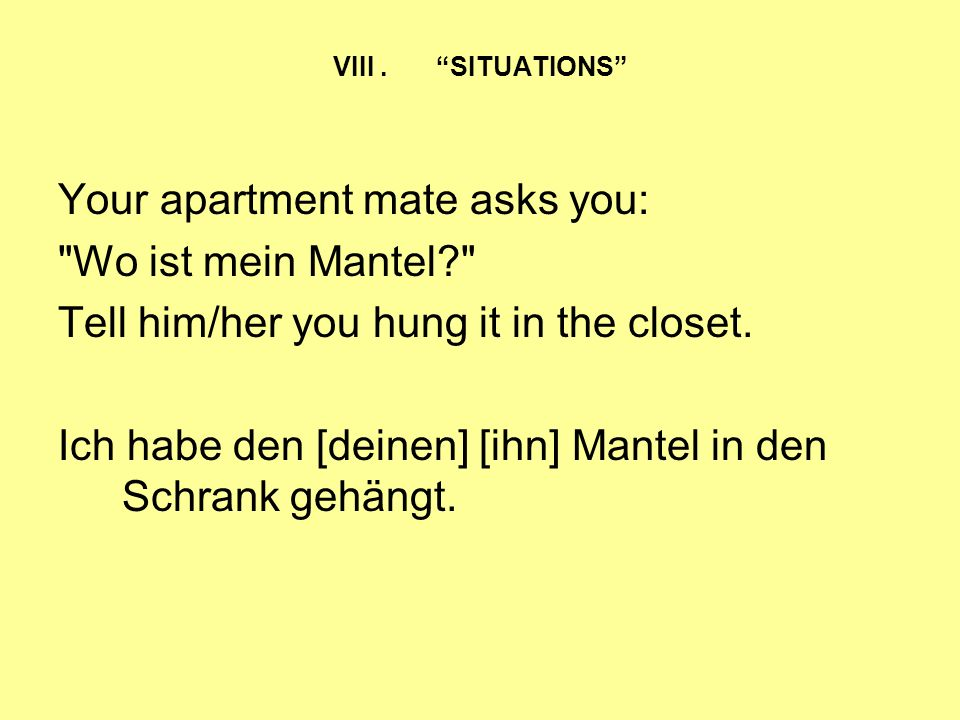 Your apartment mate asks you: Wo ist mein Mantel