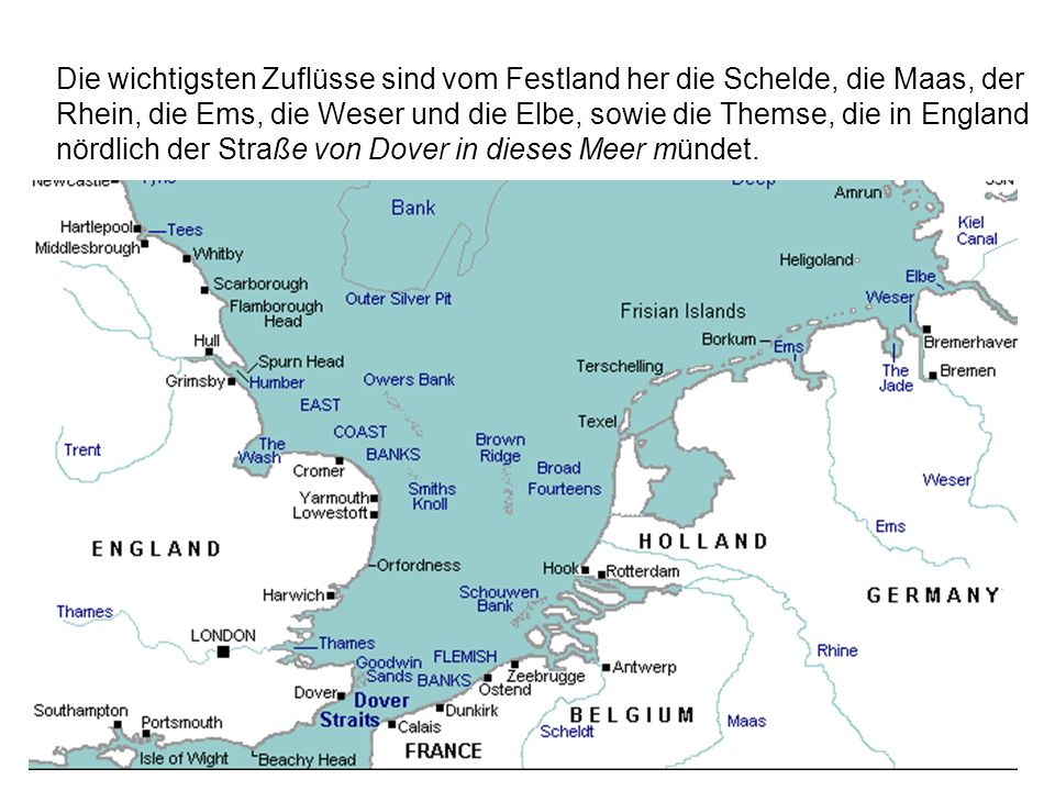 Die wichtigsten Zuflüsse sind vom Festland her die Schelde, die Maas, der Rhein, die Ems, die Weser und die Elbe, sowie die Themse, die in England nördlich der Straße von Dover in dieses Meer mündet.