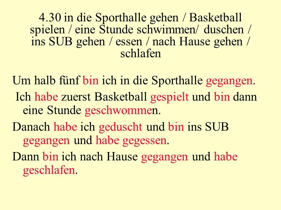 4.30 in die Sporthalle gehen / Basketball spielen / eine Stunde schwimmen/ duschen / ins SUB gehen / essen / nach Hause gehen / schlafen