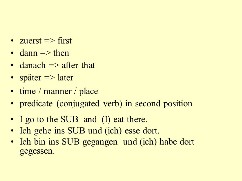 zuerst => first dann => then. danach => after that. später => later. time / manner / place. predicate (conjugated verb) in second position.