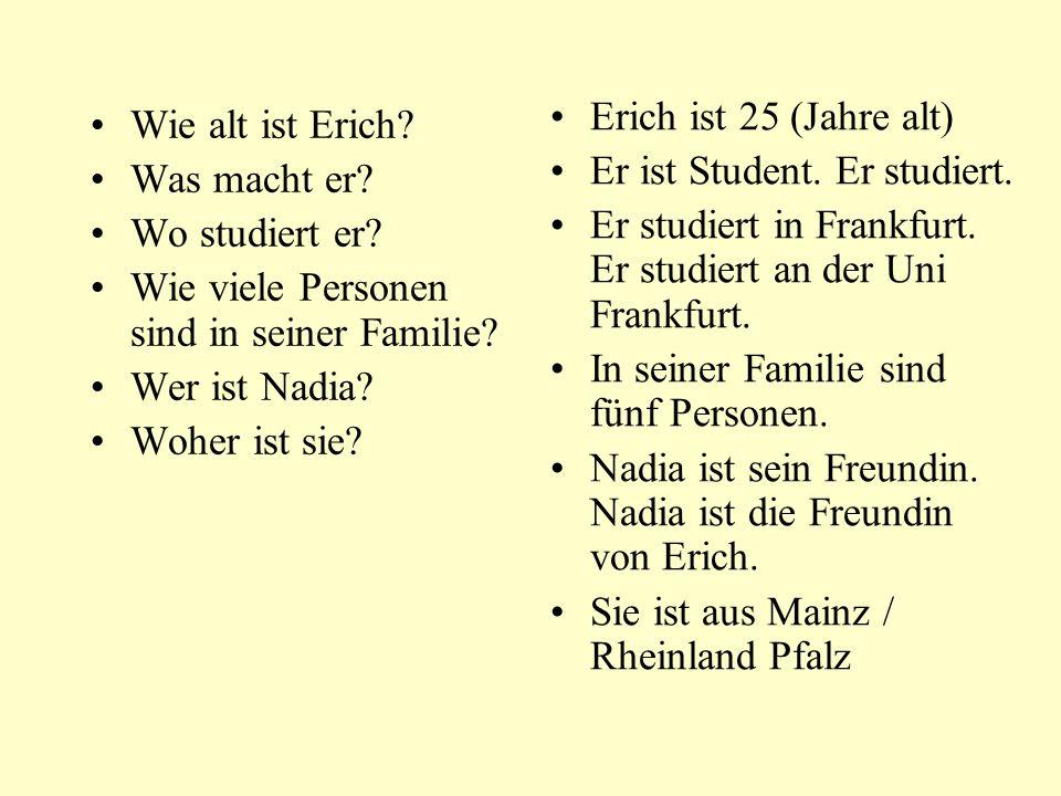 Erich ist 25 (Jahre alt) Er ist Student. Er studiert. Er studiert in Frankfurt. Er studiert an der Uni Frankfurt.