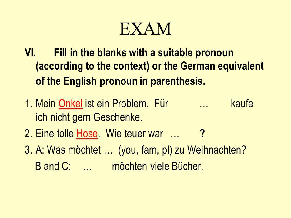 EXAM VI. Fill in the blanks with a suitable pronoun (according to the context) or the German equivalent of the English pronoun in parenthesis.