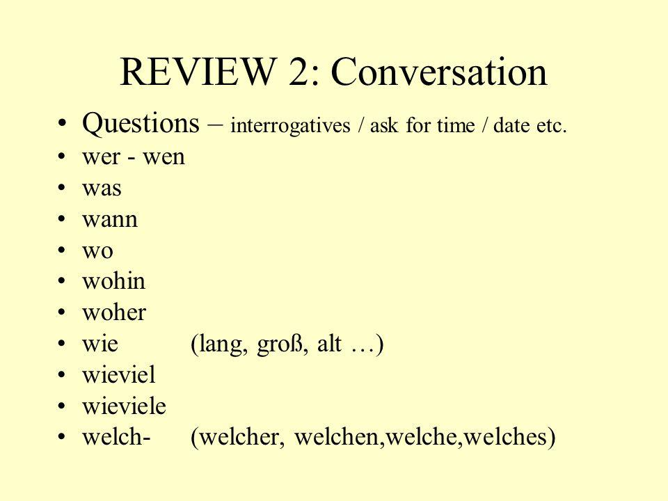 REVIEW 2: Conversation Questions – interrogatives / ask for time / date etc. wer - wen. was. wann.