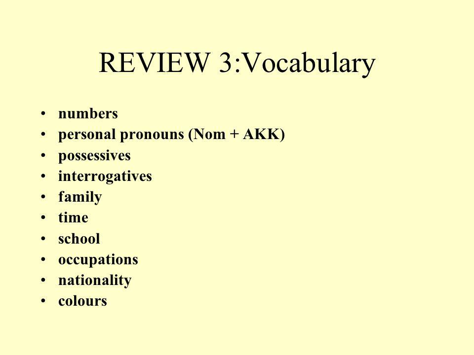 REVIEW 3:Vocabulary numbers personal pronouns (Nom + AKK) possessives