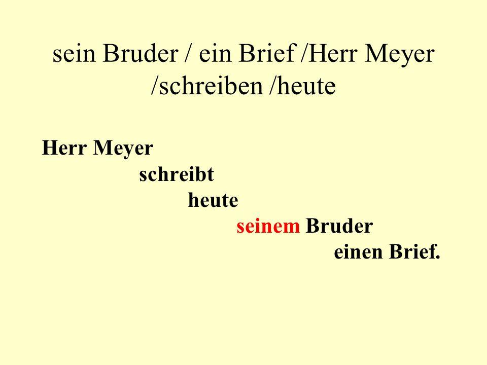sein Bruder / ein Brief /Herr Meyer /schreiben /heute