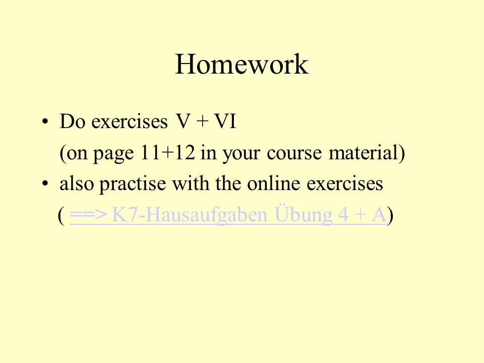 Homework Do exercises V + VI (on page 11+12 in your course material)