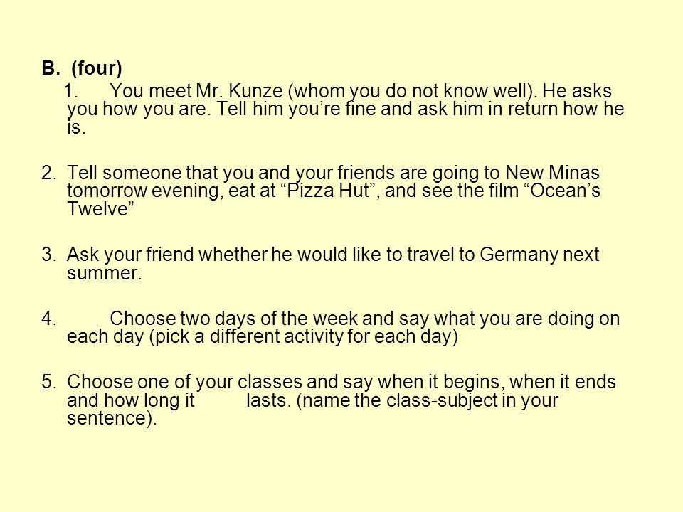 B. (four) 1. You meet Mr. Kunze (whom you do not know well). He asks you how you are. Tell him you're fine and ask him in return how he is.