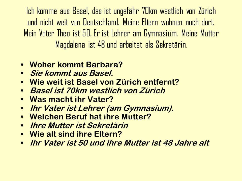 Ich komme aus Basel, das ist ungefähr 70km westlich von Zürich und nicht weit von Deutschland. Meine Eltern wohnen noch dort. Mein Vater Theo ist 50. Er ist Lehrer am Gymnasium. Meine Mutter Magdalena ist 48 und arbeitet als Sekretärin.