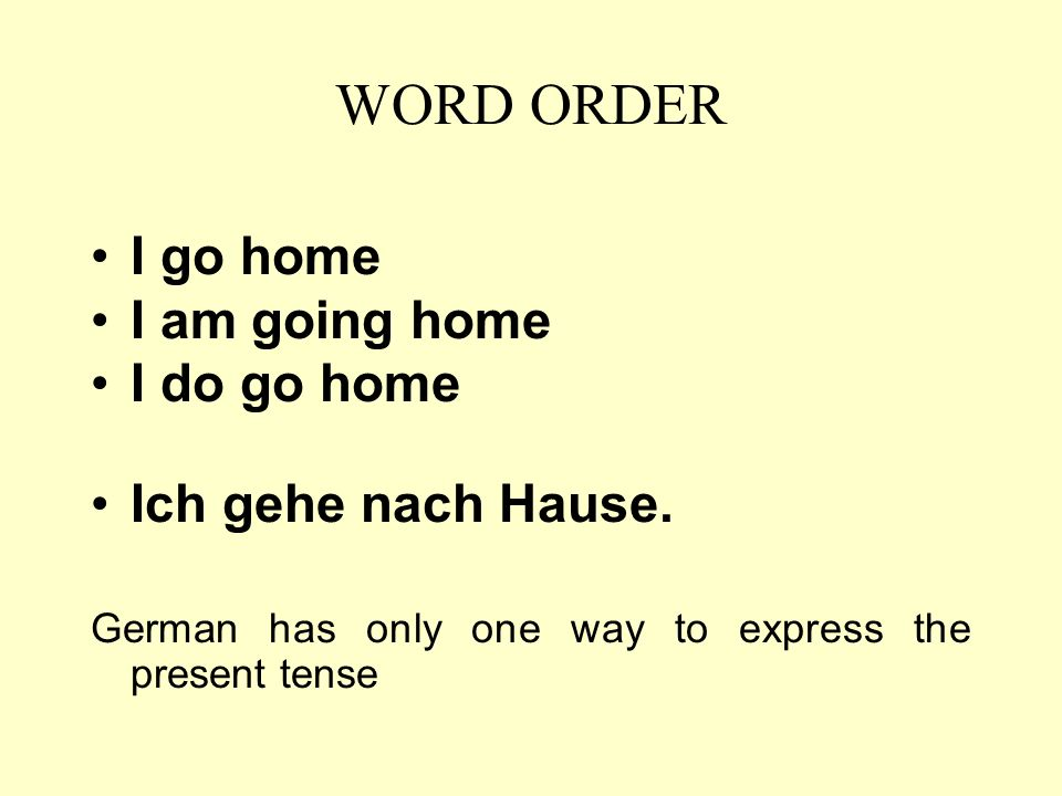 WORD ORDER I go home I am going home I do go home Ich gehe nach Hause.