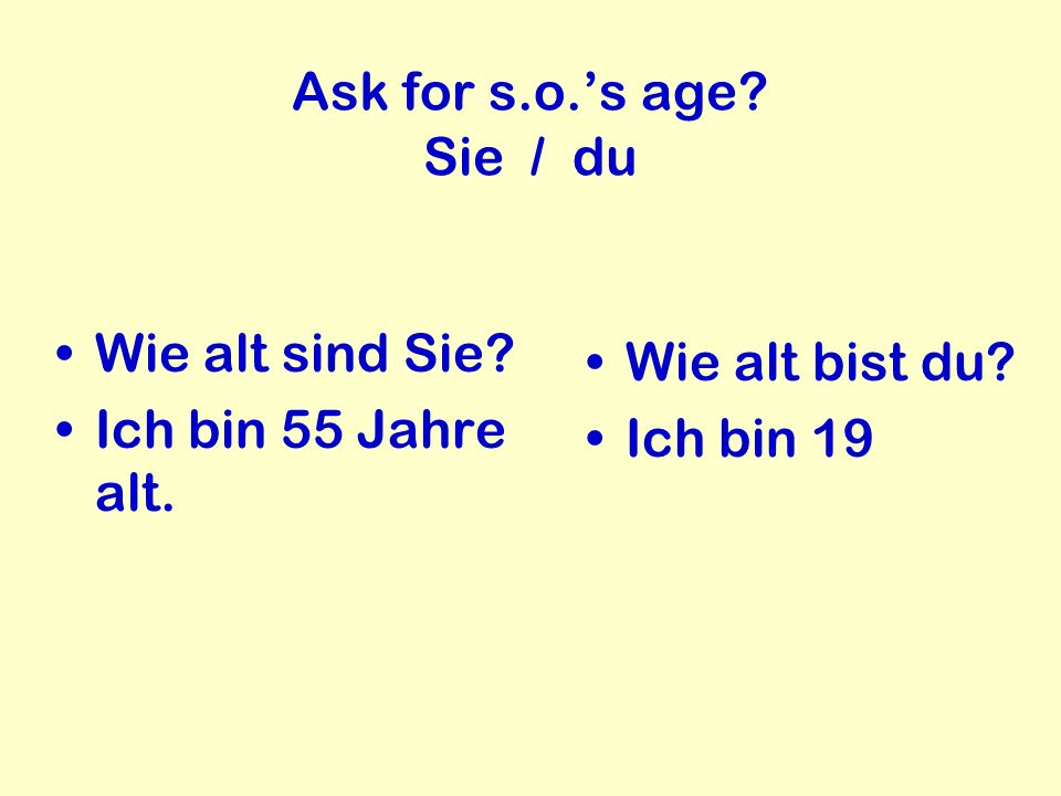 Ask for s.o.'s age Sie / du Wie alt sind Sie Ich bin 55 Jahre alt. Wie alt bist du Ich bin 19