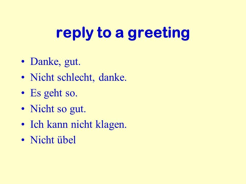 reply to a greeting Danke, gut. Nicht schlecht, danke. Es geht so.