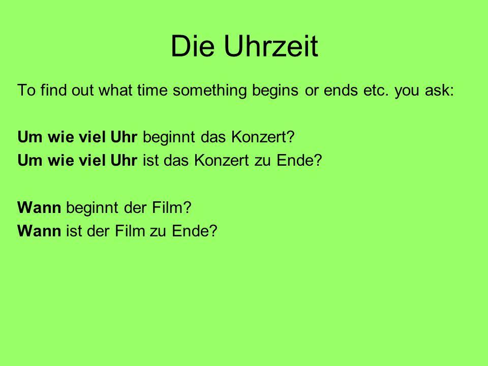 Die Uhrzeit To find out what time something begins or ends etc. you ask: Um wie viel Uhr beginnt das Konzert