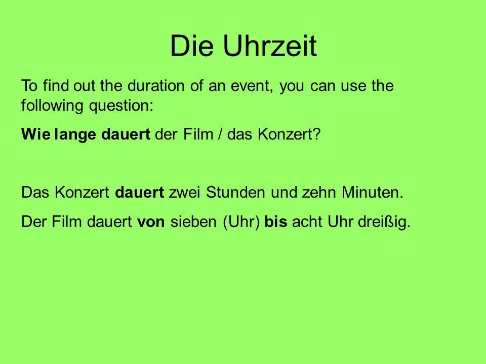 Die Uhrzeit To find out the duration of an event, you can use the following question: Wie lange dauert der Film / das Konzert