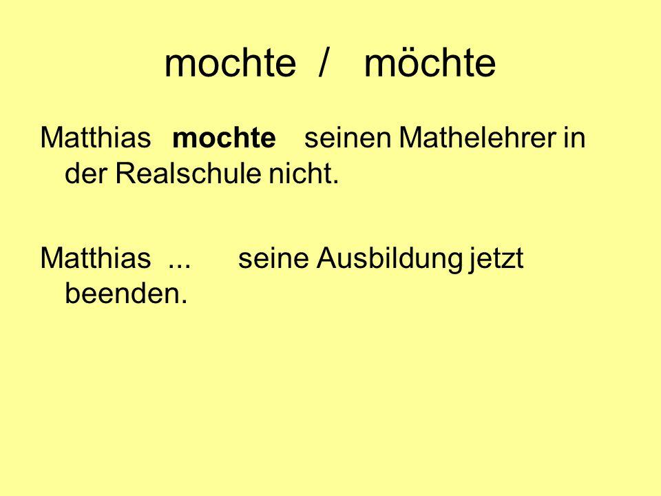 mochte / möchte Matthias mochte seinen Mathelehrer in der Realschule nicht.