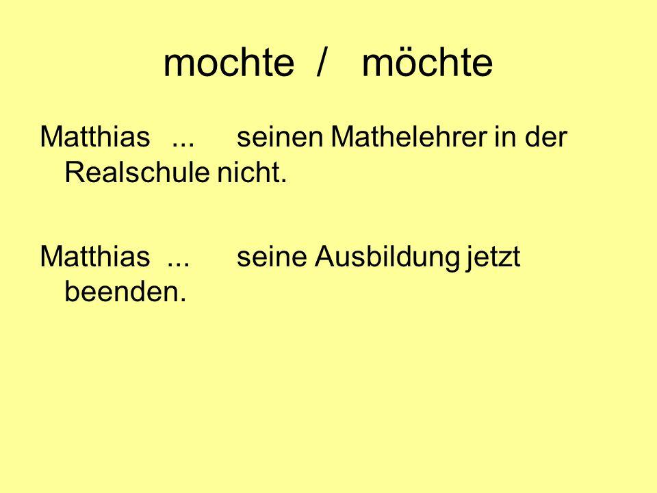 mochte / möchte Matthias ... seinen Mathelehrer in der Realschule nicht.
