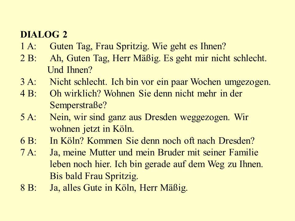 DIALOG 2 1 A: Guten Tag, Frau Spritzig. Wie geht es Ihnen 2 B: Ah, Guten Tag, Herr Mäßig. Es geht mir nicht schlecht.