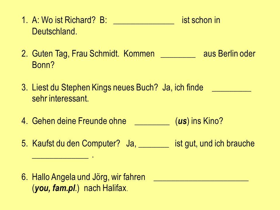 A: Wo ist Richard B: ______________ ist schon in Deutschland.