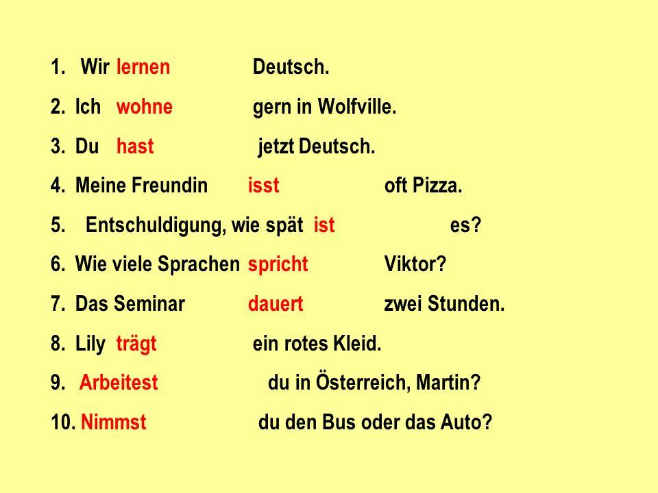 1. Wir lernen Deutsch. 2. Ich wohne gern in Wolfville. 3. Du hast jetzt Deutsch. 4. Meine Freundin isst oft Pizza.