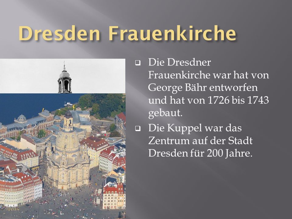 Dresden Frauenkirche Die Dresdner Frauenkirche war hat von George Bähr entworfen und hat von 1726 bis 1743 gebaut.