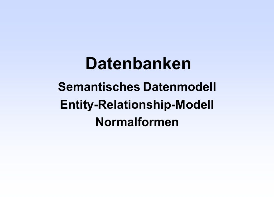 Semantisches Datenmodell Entity-Relationship-Modell Normalformen