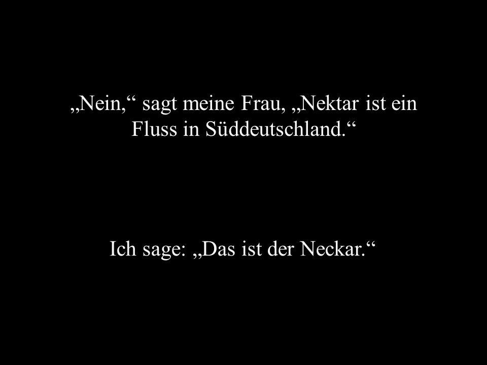 """""""Nein, sagt meine Frau, """"Nektar ist ein Fluss in Süddeutschland."""