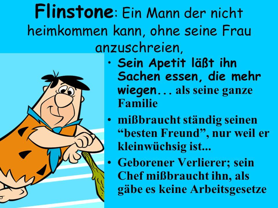 Flinstone: Ein Mann der nicht heimkommen kann, ohne seine Frau anzuschreien,