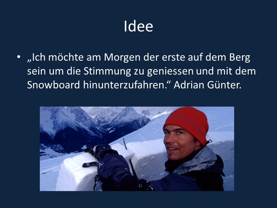 """Idee """"Ich möchte am Morgen der erste auf dem Berg sein um die Stimmung zu geniessen und mit dem Snowboard hinunterzufahren. Adrian Günter."""