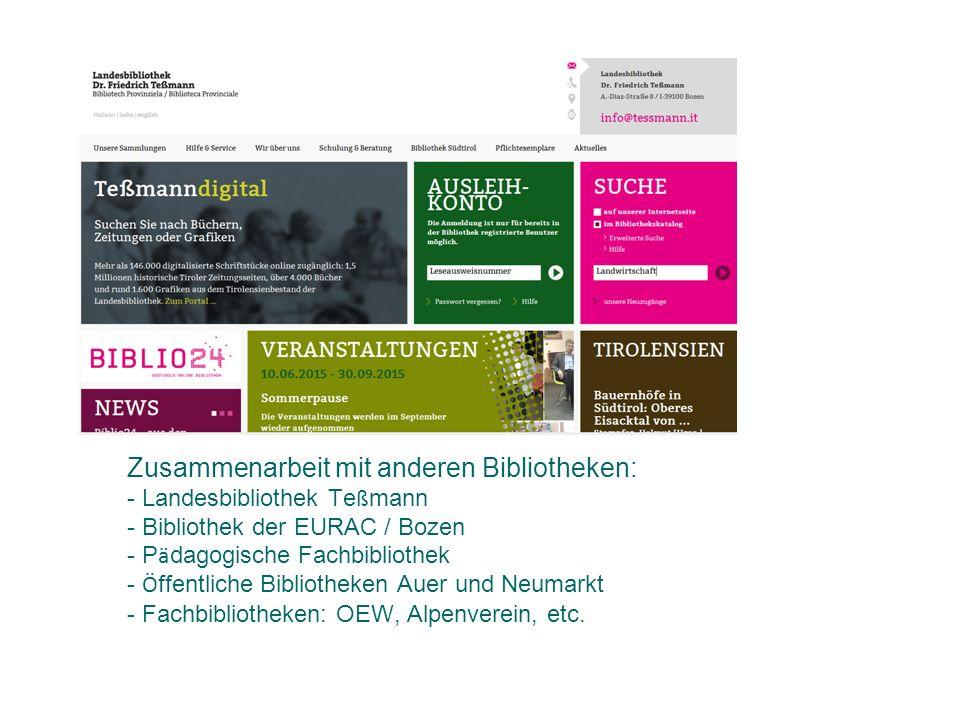 Zusammenarbeit mit anderen Bibliotheken: - Landesbibliothek Teßmann - Bibliothek der EURAC / Bozen - Pädagogische Fachbibliothek - Öffentliche Bibliotheken Auer und Neumarkt - Fachbibliotheken: OEW, Alpenverein, etc.