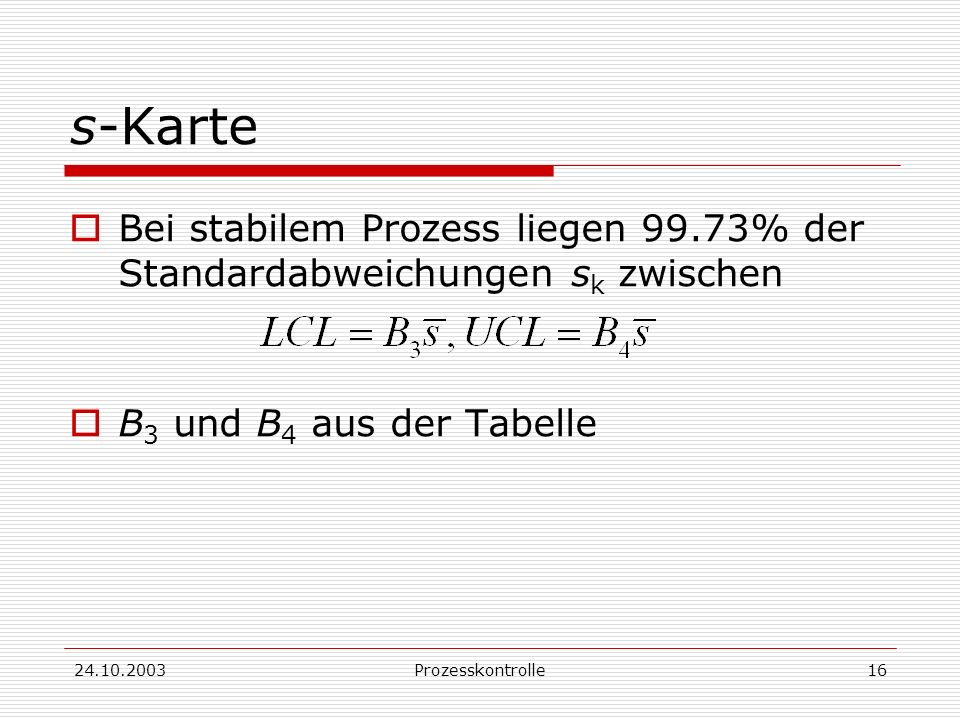 s-Karte Bei stabilem Prozess liegen 99.73% der Standardabweichungen sk zwischen. B3 und B4 aus der Tabelle.