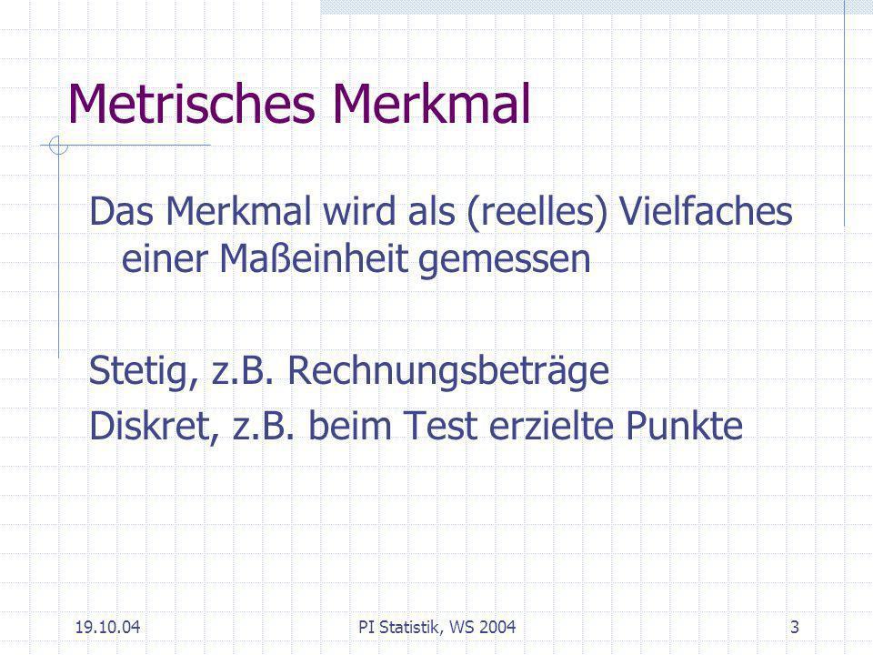 Metrisches Merkmal Das Merkmal wird als (reelles) Vielfaches einer Maßeinheit gemessen. Stetig, z.B. Rechnungsbeträge.