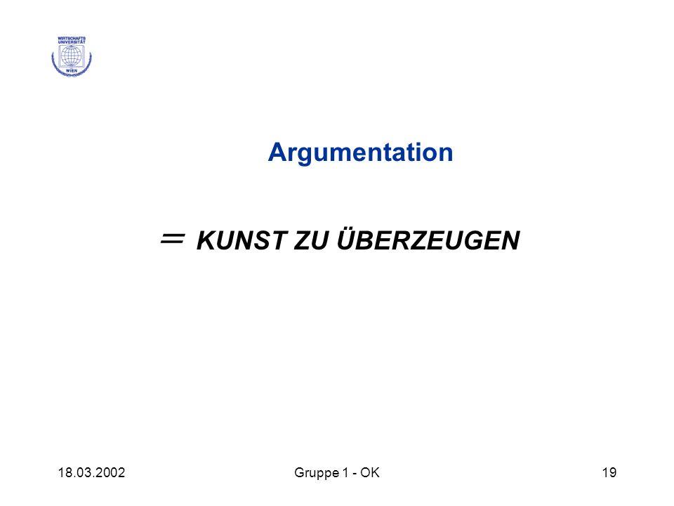 Argumentation = KUNST ZU ÜBERZEUGEN 18.03.2002 Gruppe 1 - OK