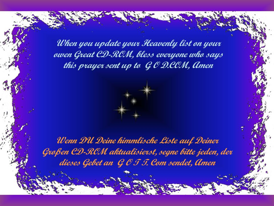 When you update your Heavenly list on your owen Great CD-ROM, bless everyone who says this prayer sent up to G O D.COM, Amen