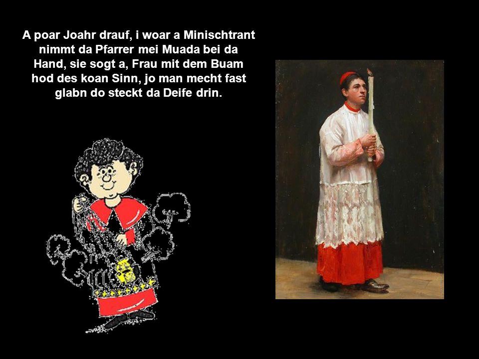 A poar Joahr drauf, i woar a Minischtrant nimmt da Pfarrer mei Muada bei da Hand, sie sogt a, Frau mit dem Buam hod des koan Sinn, jo man mecht fast glabn do steckt da Deife drin.