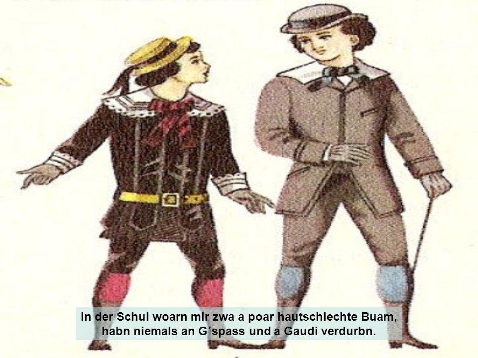 In der Schul woarn mir zwa a poar hautschlechte Buam,