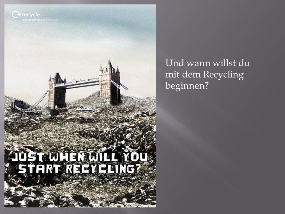 Und wann willst du mit dem Recycling beginnen