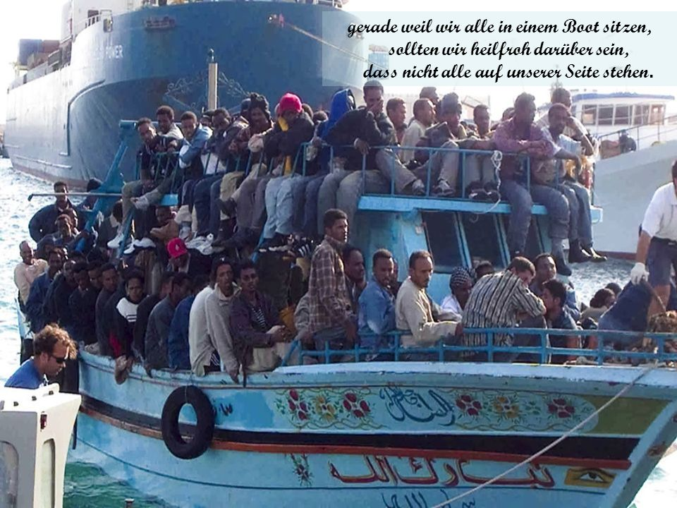 gerade weil wir alle in einem Boot sitzen, sollten wir heilfroh darüber sein, dass nicht alle auf unserer Seite stehen.