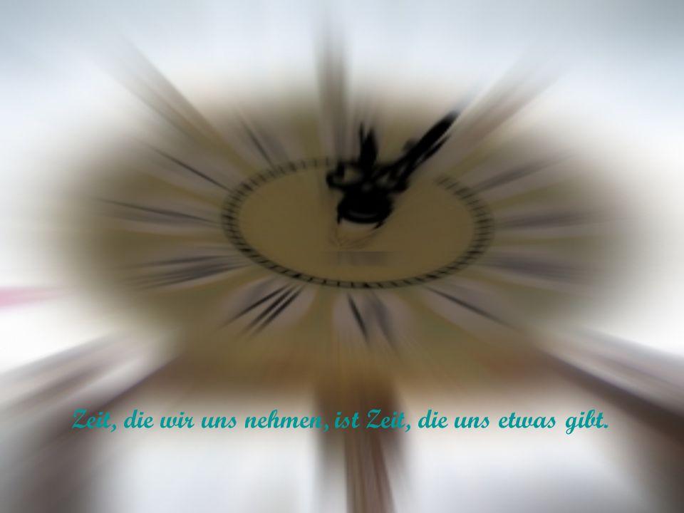 Zeit, die wir uns nehmen, ist Zeit, die uns etwas gibt.