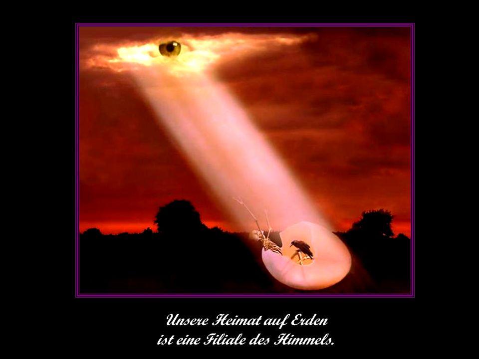Unsere Heimat auf Erden ist eine Filiale des Himmels.