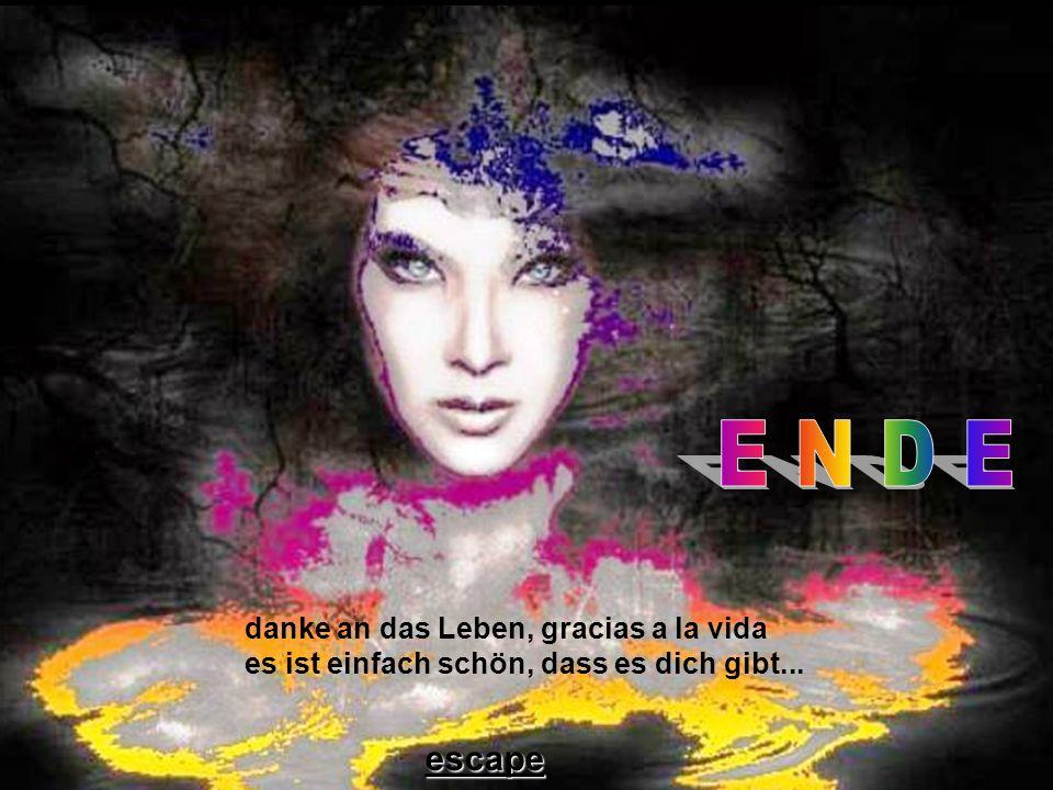 E N D E danke an das Leben, gracias a la vida es ist einfach schön, dass es dich gibt... escape