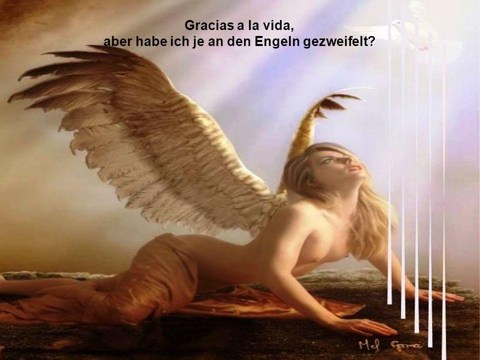 Gracias a la vida, aber habe ich je an den Engeln gezweifelt