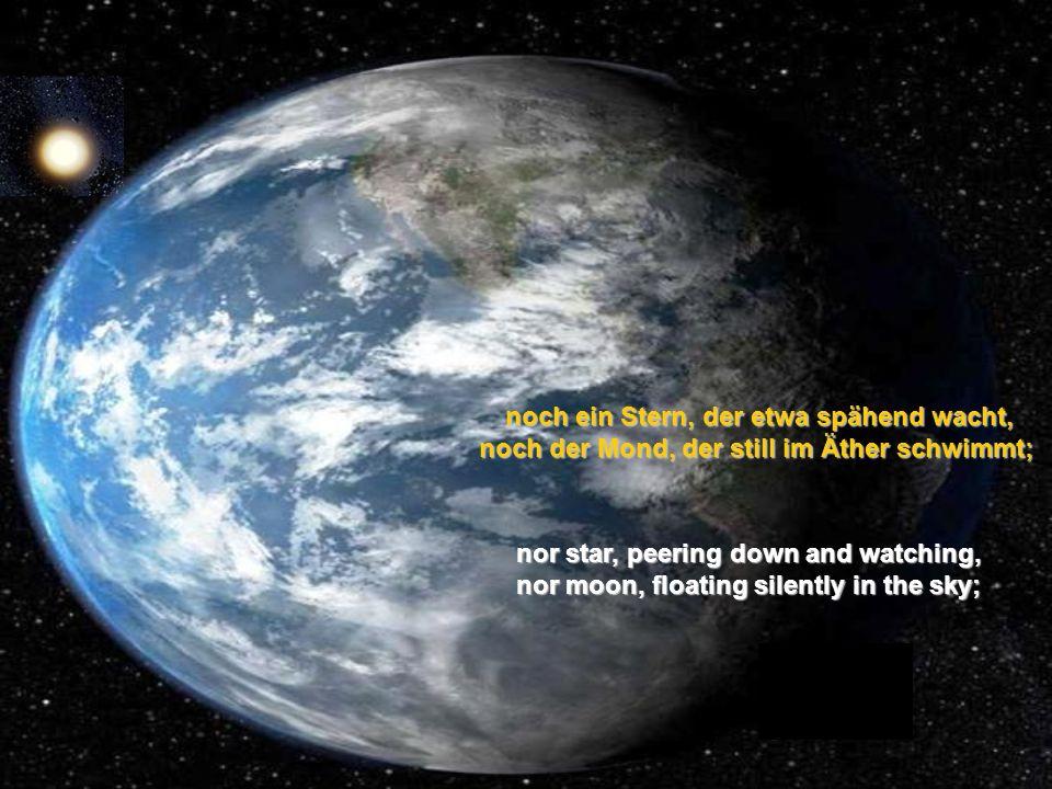 noch ein Stern, der etwa spähend wacht, noch der Mond, der still im Äther schwimmt;